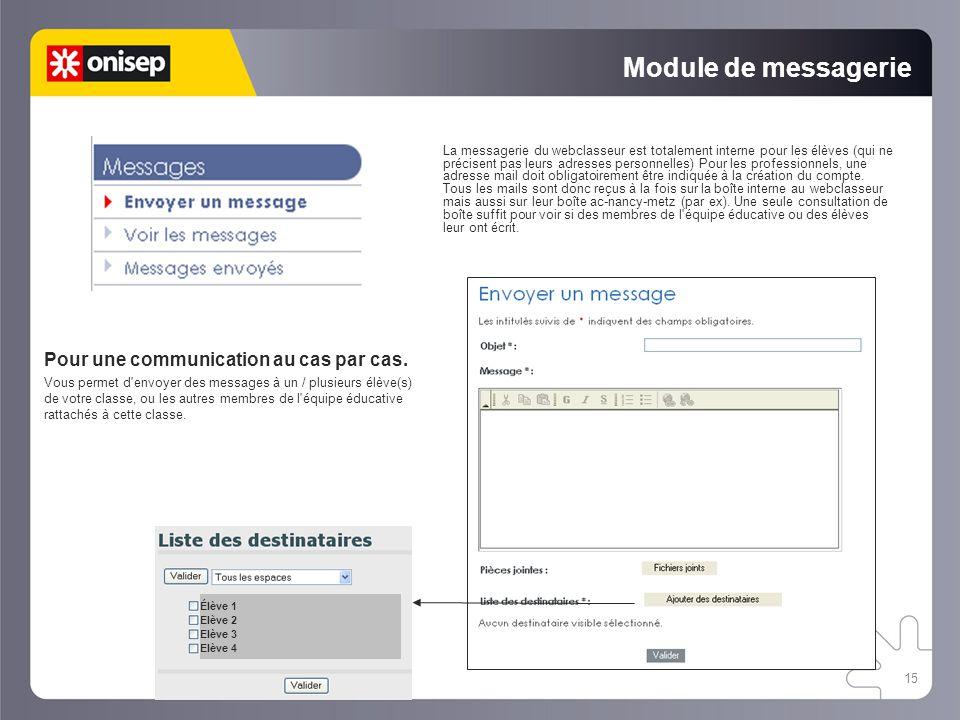 15 Module de messagerie La messagerie du webclasseur est totalement interne pour les élèves (qui ne précisent pas leurs adresses personnelles) Pour le