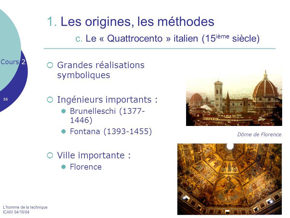 L'homme de la technique ICAM 04/10/04 16 1. Les origines, les méthodes c. Le « Quattrocento » italien (15 ième siècle)  Grandes réalisations symboliq