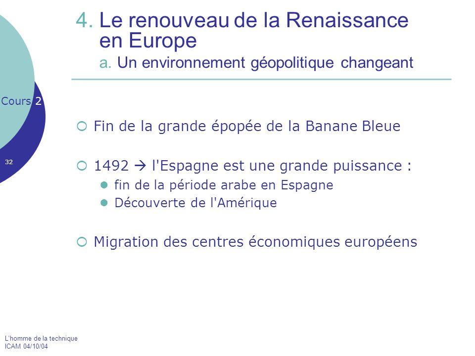 L'homme de la technique ICAM 04/10/04 32 4. Le renouveau de la Renaissance en Europe a. Un environnement géopolitique changeant  Fin de la grande épo