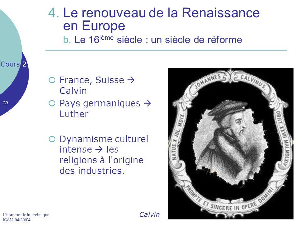 L'homme de la technique ICAM 04/10/04 33 4. Le renouveau de la Renaissance en Europe b. Le 16 ième siècle : un siècle de réforme  France, Suisse  Ca