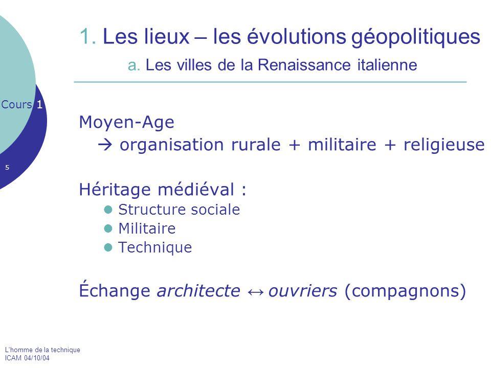 L'homme de la technique ICAM 04/10/04 5 1. Les lieux – les évolutions géopolitiques a. Les villes de la Renaissance italienne Moyen-Age  organisation