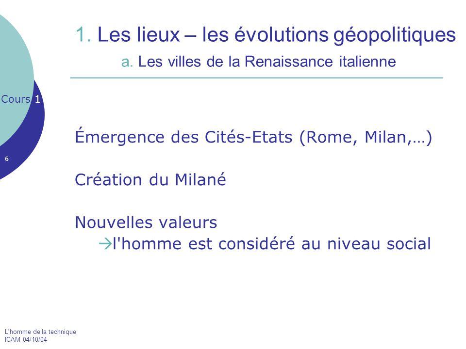 L'homme de la technique ICAM 04/10/04 6 1. Les lieux – les évolutions géopolitiques a. Les villes de la Renaissance italienne Émergence des Cités-Etat