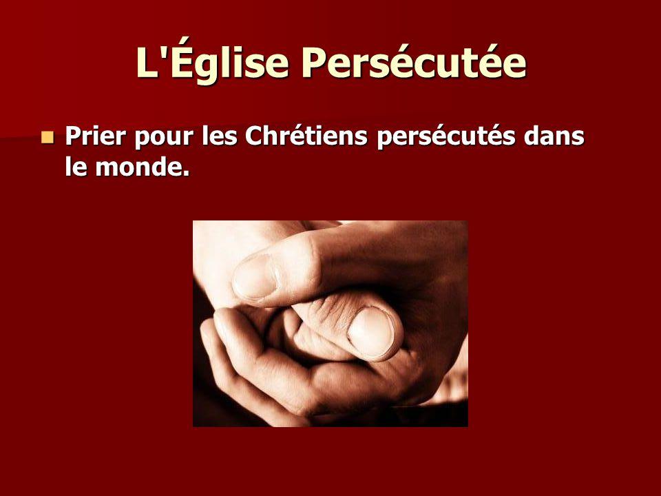 L Église Persécutée Priez pour : Priez pour : Les Chrétiens persécutés, que Dieu leur donne force dans l`oppression et compassion pour leurs persécuteurs.