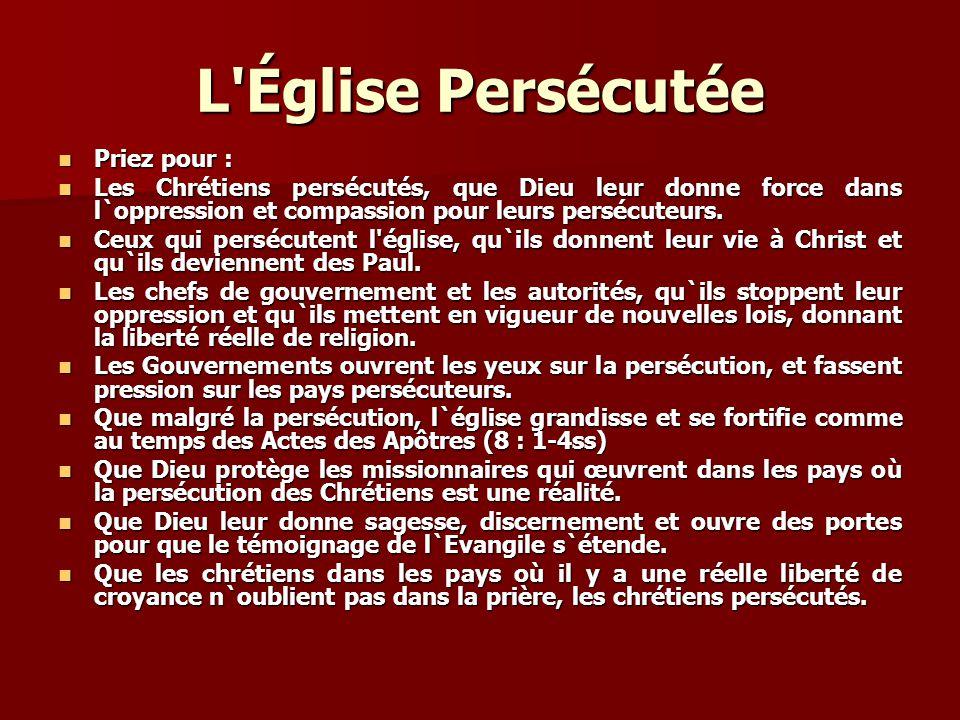 L'Église Persécutée Priez pour : Priez pour : Les Chrétiens persécutés, que Dieu leur donne force dans l`oppression et compassion pour leurs persécute