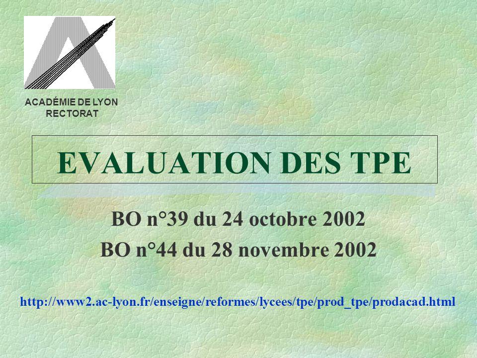 EVALUATION DES TPE BO n°39 du 24 octobre 2002 BO n°44 du 28 novembre 2002 http://www2.ac-lyon.fr/enseigne/reformes/lycees/tpe/prod_tpe/prodacad.html ACADÉMIE DE LYON RECTORAT