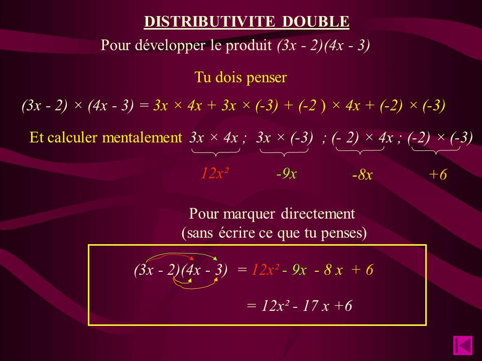 (3x - 2) × (4x - 3) Tu dois penser = 3x × 4x + 3x × (-3) + (-2 ) × 4x + (-2) × (-3) Pour marquer directement (sans écrire ce que tu penses) (3x - 2)(4x - 3)= 12x² Et calculer mentalement 3x × 4x ; 3x × (-3) ; (- 2) × 4x ; (-2) × (-3) Pour développer le produit (3x - 2)(4x - 3) = 12x² - 17 x +6 12x² -8x -9x +6 - 9x- 8 x+ 6 DISTRIBUTIVITE DOUBLE