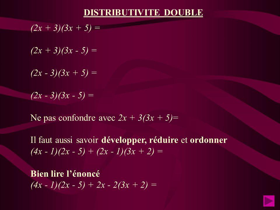 (2x + 3)(3x + 5) = (2x + 3)(3x - 5) = (2x - 3)(3x + 5) = (2x - 3)(3x - 5) = Ne pas confondre avec 2x + 3(3x + 5)= Il faut aussi savoir développer, réduire et ordonner (4x - 1)(2x - 5) + (2x - 1)(3x + 2) = Bien lire l'énoncé (4x - 1)(2x - 5) + 2x - 2(3x + 2) = DISTRIBUTIVITE DOUBLE