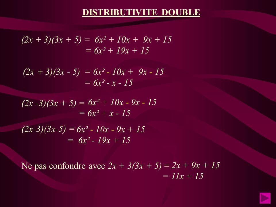 (2x + 3)(3x + 5) = 6x² + 10x + 9x + 15 = 6x² + 19x + 15 (2x + 3)(3x - 5) = 6x² - 10x + 9x - 15 = 6x² - x - 15 (2x -3)(3x + 5) = (2x-3)(3x-5) = Ne pas confondre avec 2x + 3(3x + 5) = 6x² + 10x - 9x - 15 = 6x² + x - 15 6x² - 10x - 9x + 15 = 6x² - 19x + 15 2x + 9x + 15 = 11x + 15 DISTRIBUTIVITE DOUBLE