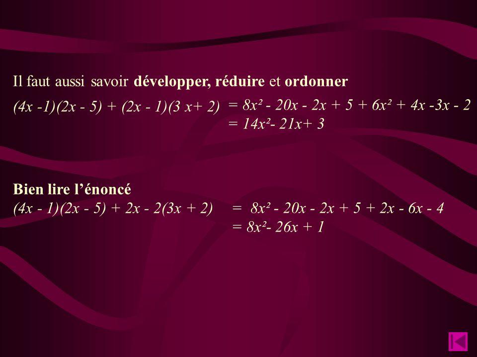 Il faut aussi savoir développer, réduire et ordonner (4x -1)(2x - 5) + (2x - 1)(3 x+ 2) Bien lire l'énoncé (4x - 1)(2x - 5) + 2x - 2(3x + 2) = 8x² - 20x - 2x + 5 + 6x² + 4x -3x - 2 = 14x²- 21x+ 3 = 8x² - 20x - 2x + 5 + - 6x - 4 = 8x²- 26x + 1