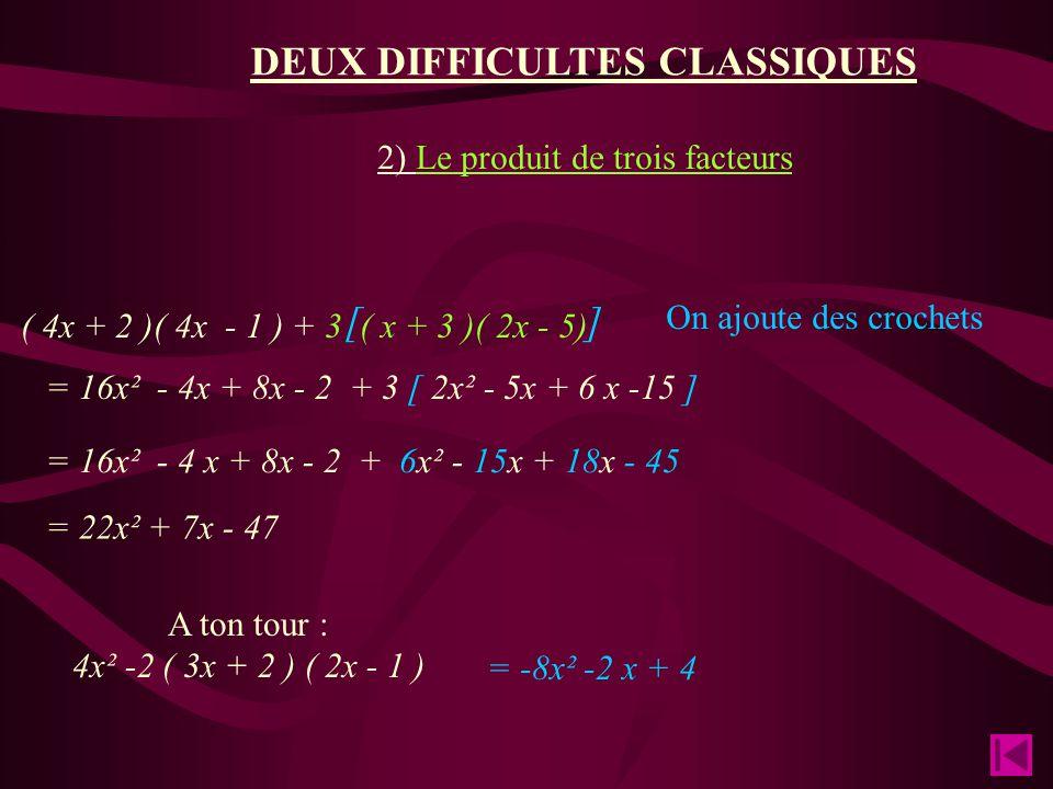 [ ] 2) Le produit de trois facteurs ( 4x + 2 )( 4x - 1 ) + 3 ( x + 3 )( 2x - 5) On ajoute des crochets = 16x² - 4x + 8x - 2 + 3 [ 2x² - 5x + 6 x -15 ] = 16x² - 4 x + 8x - 2 + 6x² - 15x + 18x - 45 = 22x² + 7x - 47 A ton tour : 4x² -2 ( 3x + 2 ) ( 2x - 1 ) = -8x² -2 x + 4 DEUX DIFFICULTES CLASSIQUES