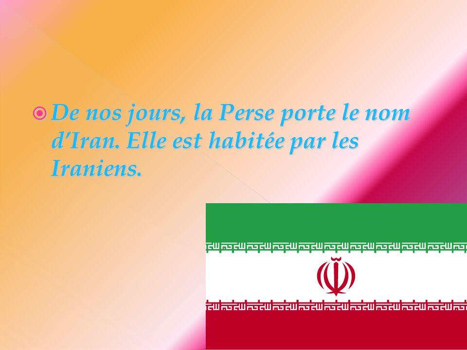  De nos jours, la Perse porte le nom d'Iran. Elle est habitée par les Iraniens.