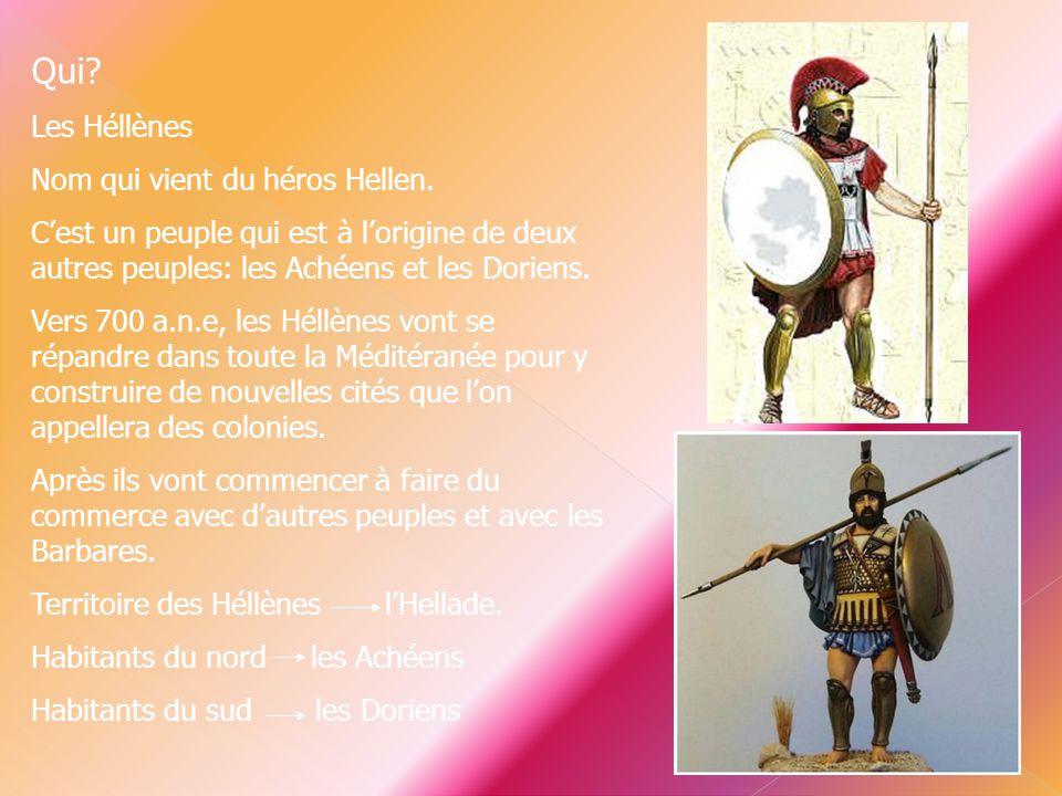 Qui? Les Héllènes Nom qui vient du héros Hellen. C'est un peuple qui est à l'origine de deux autres peuples: les Achéens et les Doriens. Vers 700 a.n.