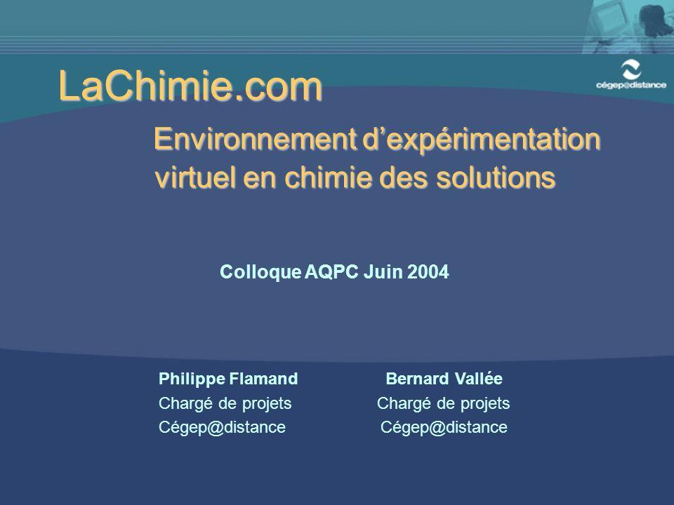 LaChimie.com Environnement d'expérimentation virtuel en chimie des solutions Colloque AQPC Juin 2004 Philippe Flamand Chargé de projets Cégep@distance Bernard Vallée Chargé de projets Cégep@distance