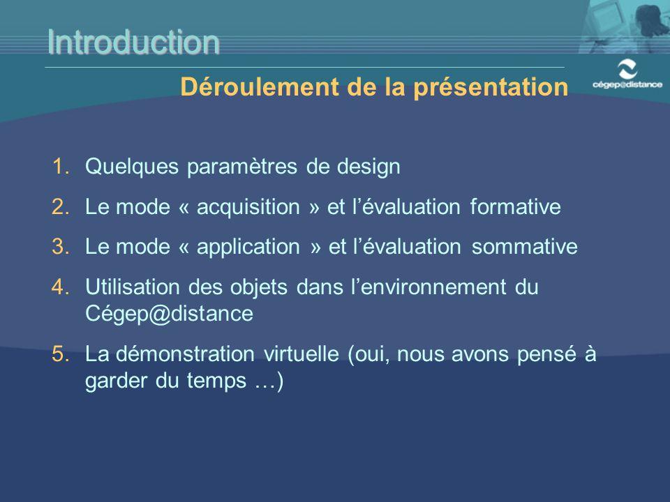 Introduction Déroulement de la présentation 1.Quelques paramètres de design 2.Le mode « acquisition » et l'évaluation formative 3.Le mode « application » et l'évaluation sommative 4.Utilisation des objets dans l'environnement du Cégep@distance 5.La démonstration virtuelle (oui, nous avons pensé à garder du temps …)