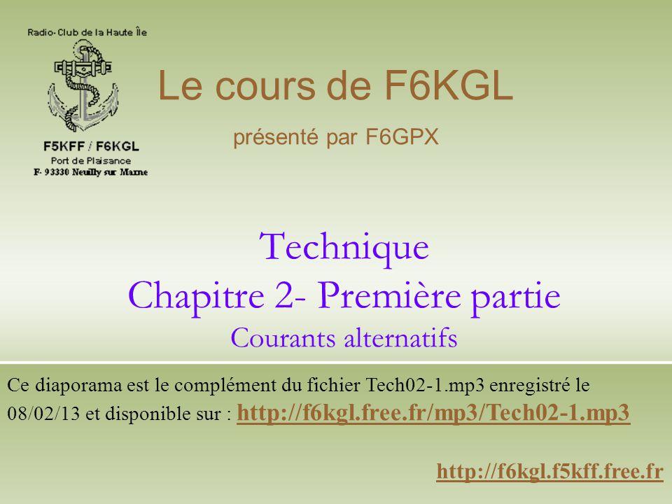 Technique Chapitre 2- Première partie Courants alternatifs http://f6kgl.f5kff.free.fr Le cours de F6KGL présenté par F6GPX Ce diaporama est le complém