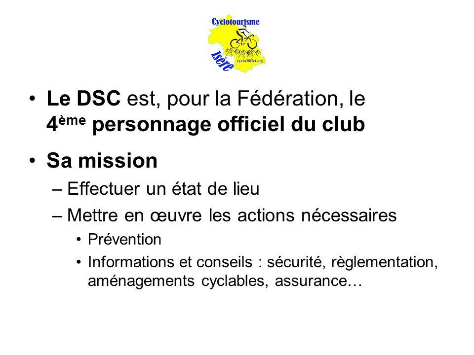Le DSC est, pour la Fédération, le 4 ème personnage officiel du club Sa mission –Effectuer un état de lieu –Mettre en œuvre les actions nécessaires Prévention Informations et conseils : sécurité, règlementation, aménagements cyclables, assurance…