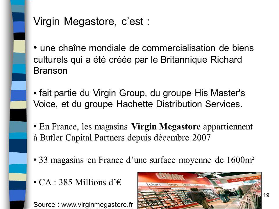 19 Virgin Megastore, c'est : une chaîne mondiale de commercialisation de biens culturels qui a été créée par le Britannique Richard Branson fait partie du Virgin Group, du groupe His Master s Voice, et du groupe Hachette Distribution Services.