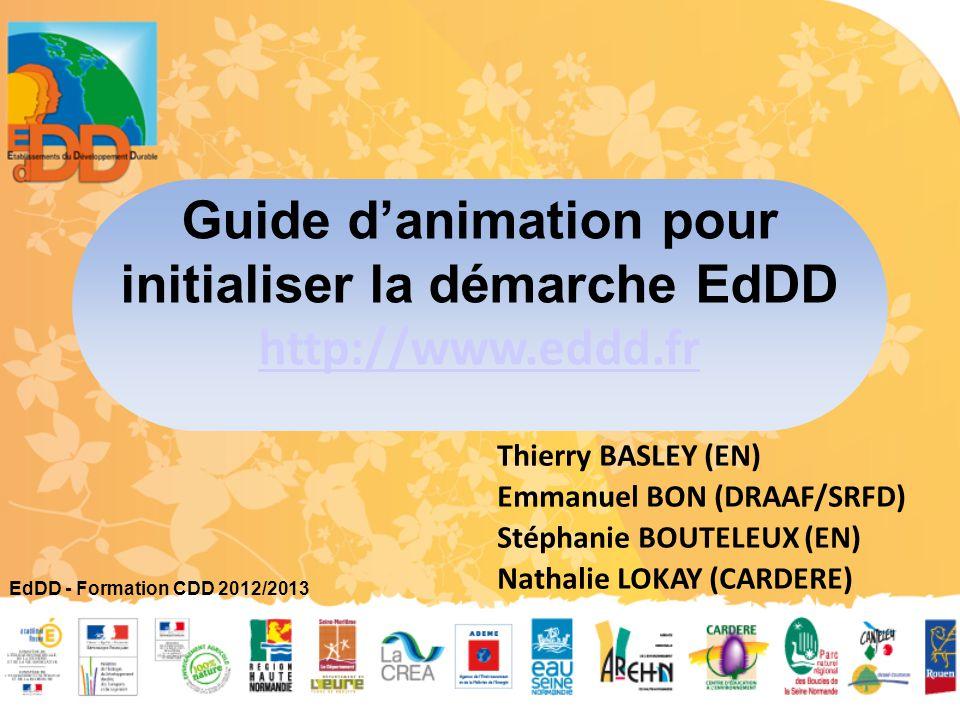 Guide d'animation pour initialiser la démarche EdDD http://www.eddd.fr Thierry BASLEY (EN) Emmanuel BON (DRAAF/SRFD) Stéphanie BOUTELEUX (EN) Nathalie