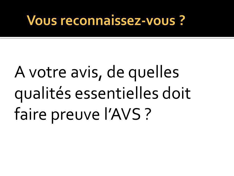 A votre avis, de quelles qualités essentielles doit faire preuve l'AVS ?