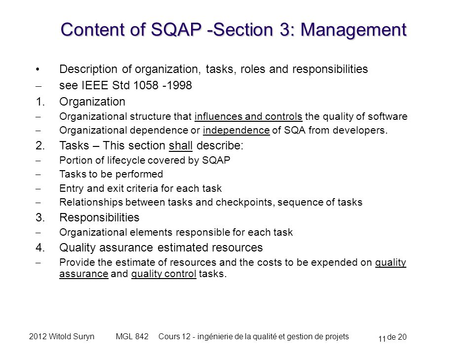 11 de 20 Cours 12 - ingénierie de la qualité et gestion de projetsMGL 8422012 Witold Suryn Description of organization, tasks, roles and responsibilities – see IEEE Std 1058 -1998 1.Organization – Organizational structure that influences and controls the quality of software – Organizational dependence or independence of SQA from developers.