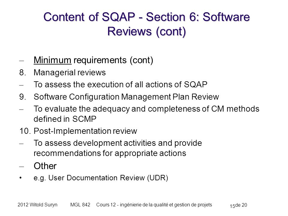 15 de 20 Cours 12 - ingénierie de la qualité et gestion de projetsMGL 8422012 Witold Suryn – Minimum requirements (cont) 8.Managerial reviews – To assess the execution of all actions of SQAP 9.Software Configuration Management Plan Review – To evaluate the adequacy and completeness of CM methods defined in SCMP 10.Post-Implementation review – To assess development activities and provide recommendations for appropriate actions – Other e.g.