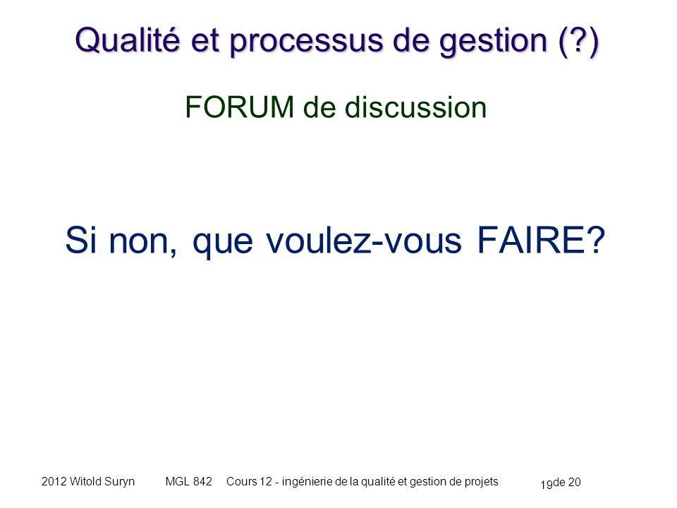 19 de 20 Cours 12 - ingénierie de la qualité et gestion de projetsMGL 8422012 Witold Suryn Qualité et processus de gestion ( ) FORUM de discussion Si non, que voulez-vous FAIRE