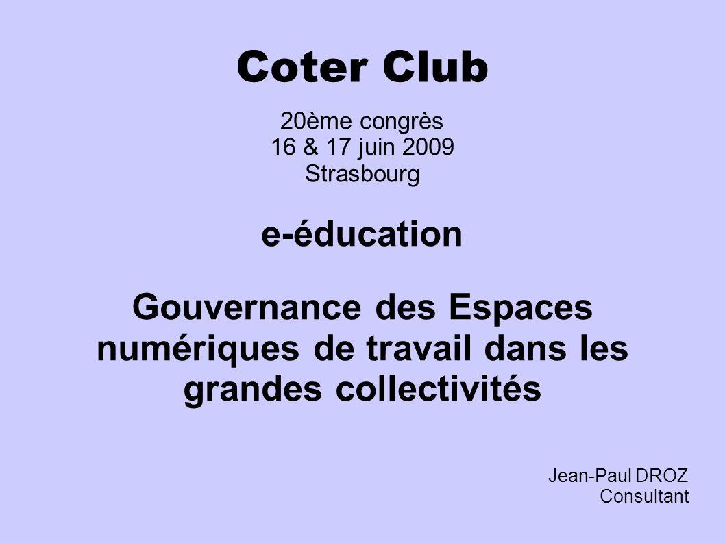 Coter Club 20ème congrès 16 & 17 juin 2009 Strasbourg e-éducation Gouvernance des Espaces numériques de travail dans les grandes collectivités Jean-Paul DROZ Consultant
