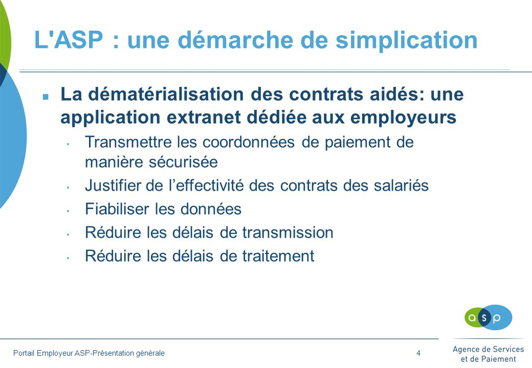 L'ASP : une démarche de simplication Portail Employeur ASP-Présentation générale n La dématérialisation des contrats aidés: une application extranet d