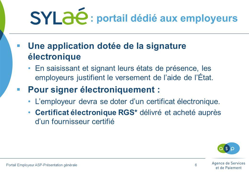 Gestion des certificats de signature électronique La signature électronique engage juridiquement la responsabilité de l'employeur (= signature manuscrite)  Un certificat de niveau 1* RGS version 1.0 MINIMUM est exigé pour l utilisation de SYLAé  Liste des prestataires qualifiés (décret 2010-112), consultation sur http://www.asp- public.fr/beneficiare/sylae  Une même entreprise peut posséder un ou plusieurs certificats  Un seul certificat est exigé pour chaque SIREN (et non pas pour chaque SIRET)  Il est possible d utiliser un certificat déjà existant (s'il est RGS*)  Un certificat est personnel (délivré pour une personne physique)  Le certificat doit être installé sur l'ordinateur qui sera utilisé pour SYLAé Portail Employeur ASP-Présentation générale7