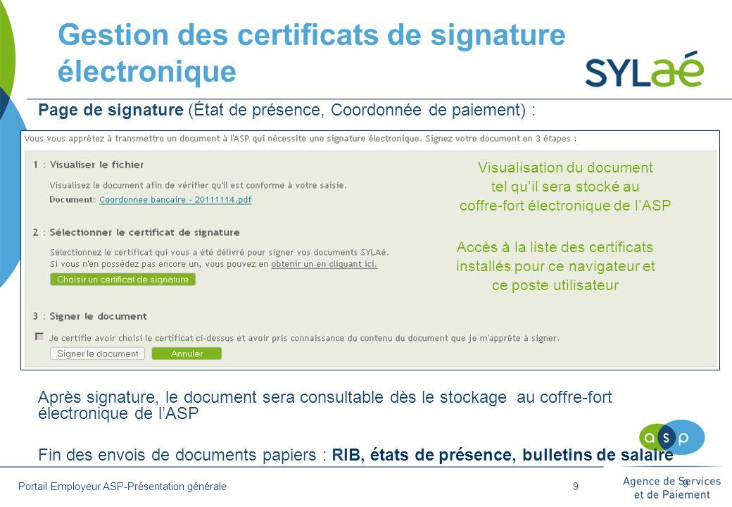 9 Page de signature (État de présence, Coordonnée de paiement) : Après signature, le document sera consultable dès le stockage au coffre-fort électronique de l'ASP Fin des envois de documents papiers : RIB, états de présence, bulletins de salaire Accès à la liste des certificats installés pour ce navigateur et ce poste utilisateur Visualisation du document tel qu'il sera stocké au coffre-fort électronique de l'ASP Gestion des certificats de signature électronique Portail Employeur ASP-Présentation générale9
