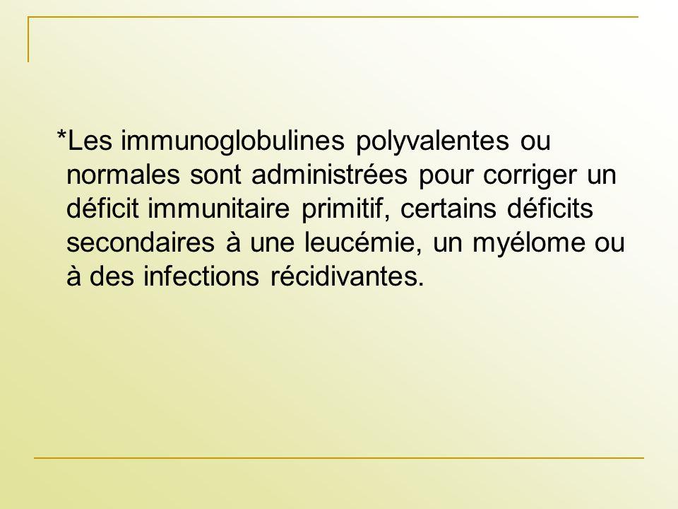 *Les immunoglobulines polyvalentes ou normales sont administrées pour corriger un déficit immunitaire primitif, certains déficits secondaires à une le
