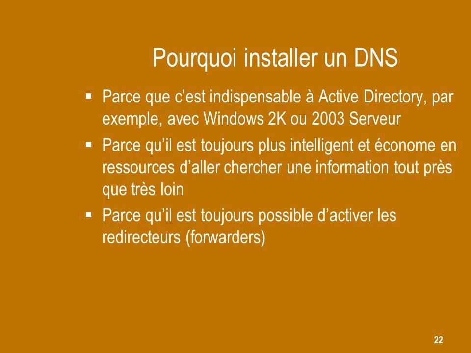 22 Pourquoi installer un DNS  Parce que c'est indispensable à Active Directory, par exemple, avec Windows 2K ou 2003 Serveur  Parce qu'il est toujou