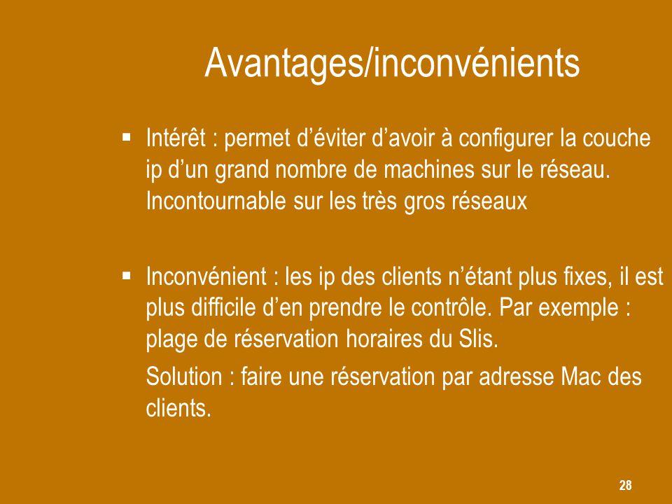 28 Avantages/inconvénients  Intérêt : permet d'éviter d'avoir à configurer la couche ip d'un grand nombre de machines sur le réseau. Incontournable s