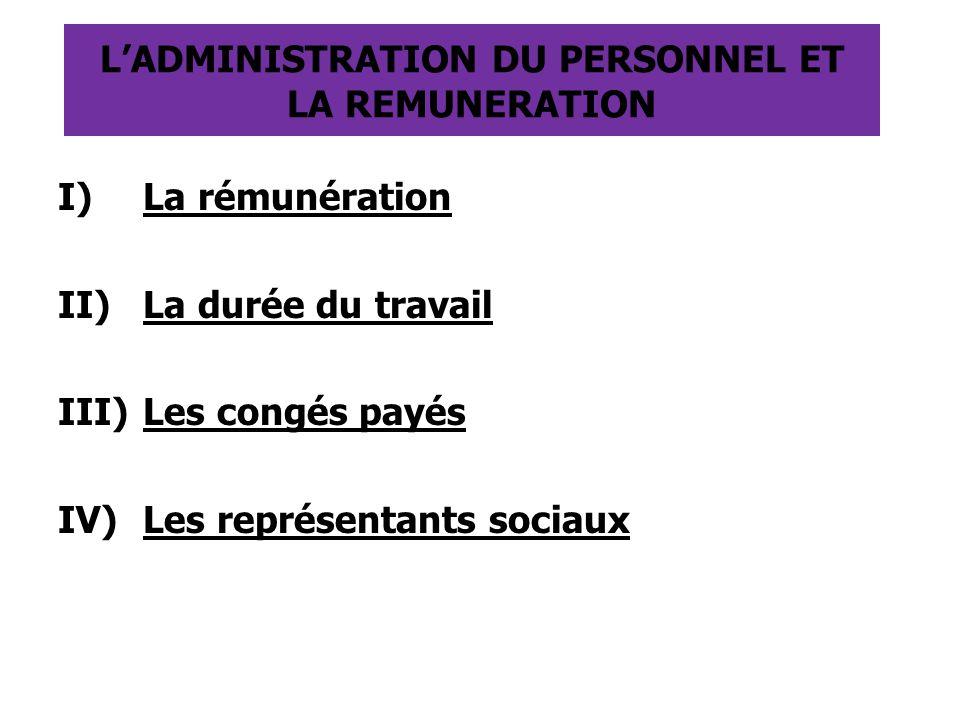 L'ADMINISTRATION DU PERSONNEL ET LA REMUNERATION I)La rémunération II)La durée du travail III)Les congés payés IV)Les représentants sociaux