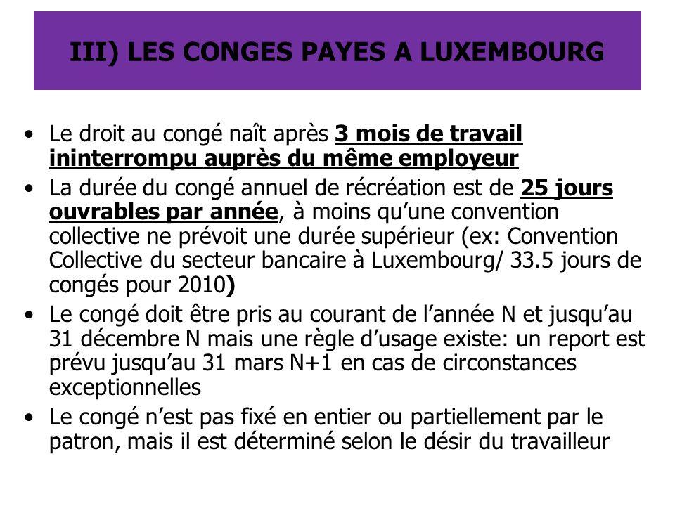 III) LES CONGES PAYES A LUXEMBOURG Le droit au congé naît après 3 mois de travail ininterrompu auprès du même employeur La durée du congé annuel de ré
