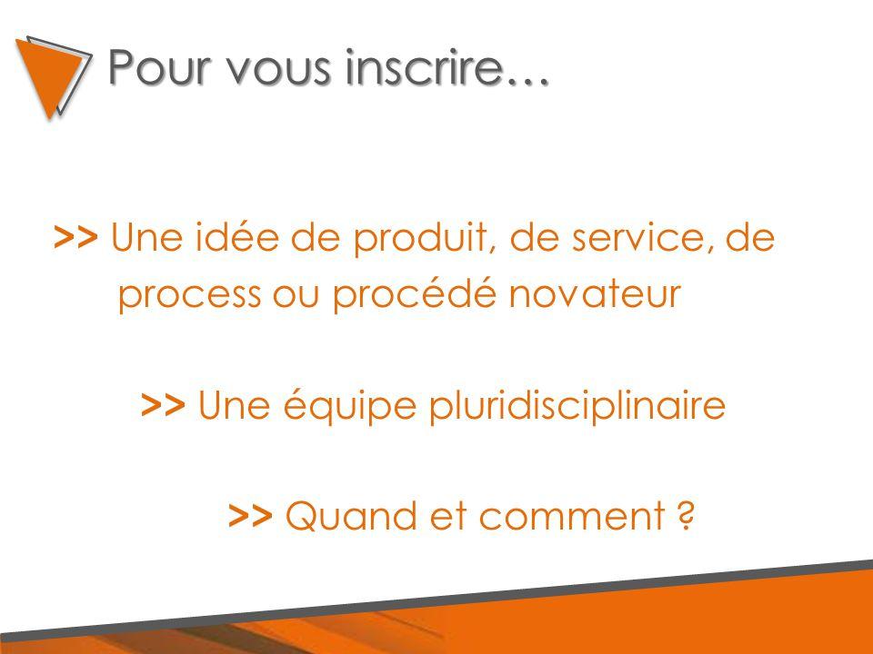 >> Une idée de produit, de service, de process ou procédé novateur >> Une équipe pluridisciplinaire >> Quand et comment ? Pour vous inscrire…