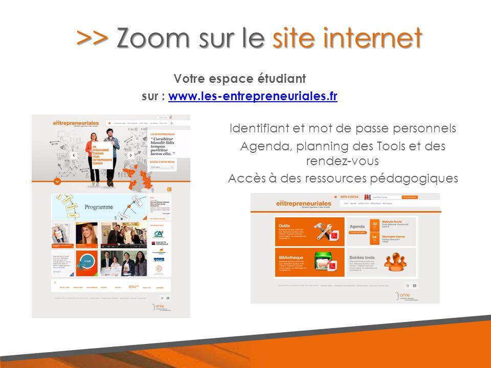 >> Zoom sur le site internet Votre espace étudiant sur : www.les-entrepreneuriales.frwww.les-entrepreneuriales.fr Identifiant et mot de passe personnels Agenda, planning des Tools et des rendez-vous Accès à des ressources pédagogiques