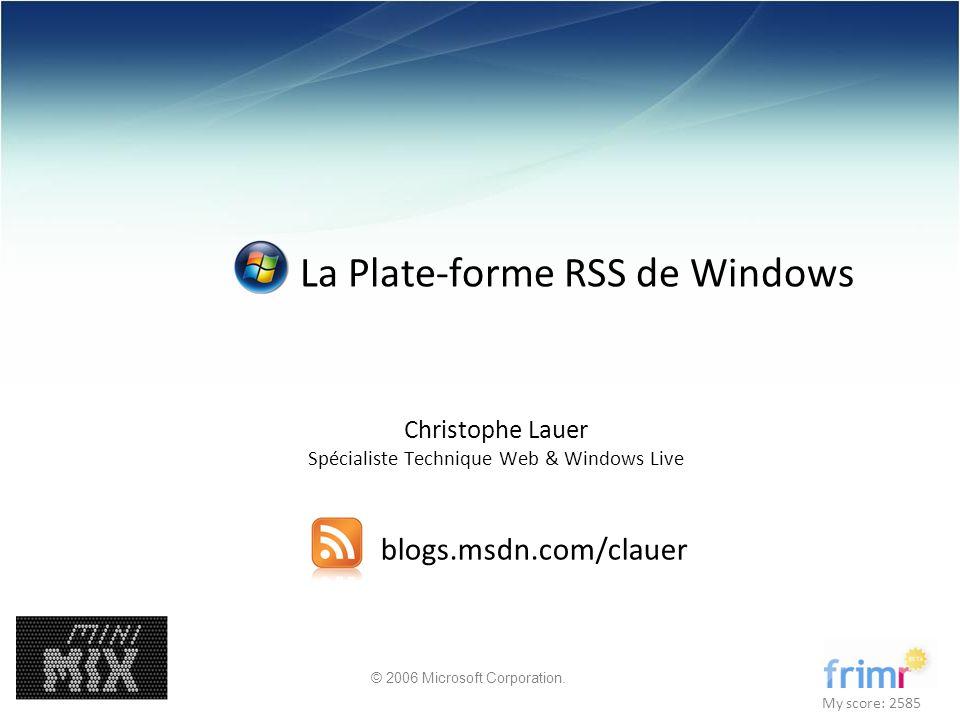 © 2006 Microsoft Corporation. La Plate-forme RSS de Windows Christophe Lauer Spécialiste Technique Web & Windows Live blogs.msdn.com/clauer My score: