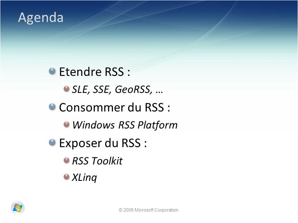 © 2006 Microsoft Corporation. Agenda Etendre RSS : SLE, SSE, GeoRSS, … Consommer du RSS : Windows RSS Platform Exposer du RSS : RSS Toolkit XLinq