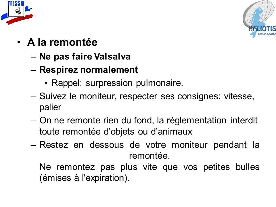 A la remontée –Ne pas faire Valsalva –Respirez normalement Rappel: surpression pulmonaire. –Suivez le moniteur, respecter ses consignes: vitesse, pali