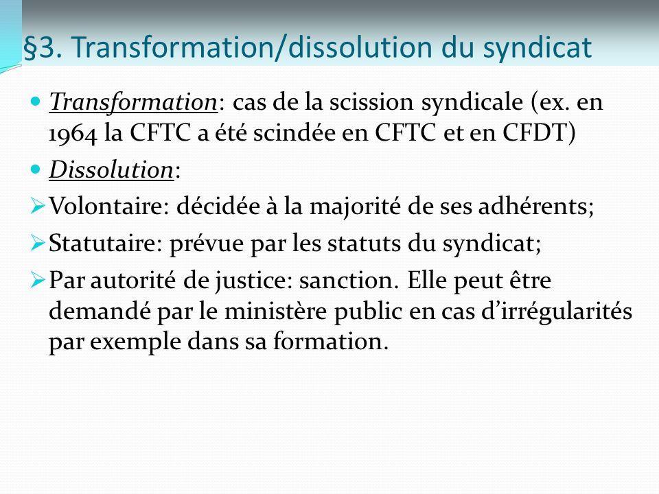 §3. Transformation/dissolution du syndicat Transformation: cas de la scission syndicale (ex. en 1964 la CFTC a été scindée en CFTC et en CFDT) Dissolu