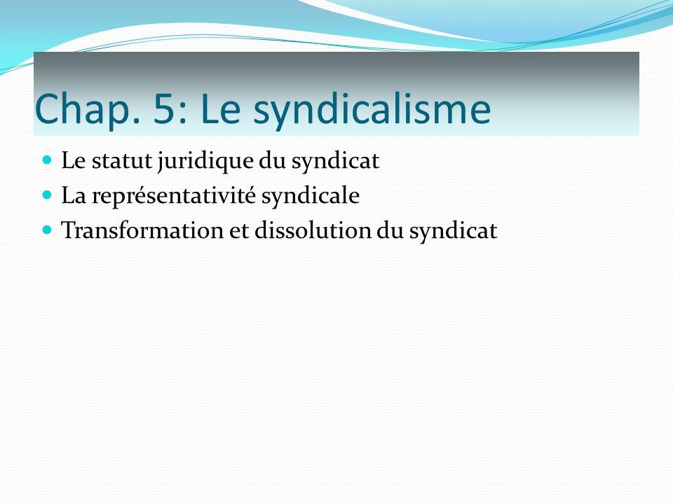 Chap. 5: Le syndicalisme Le statut juridique du syndicat La représentativité syndicale Transformation et dissolution du syndicat