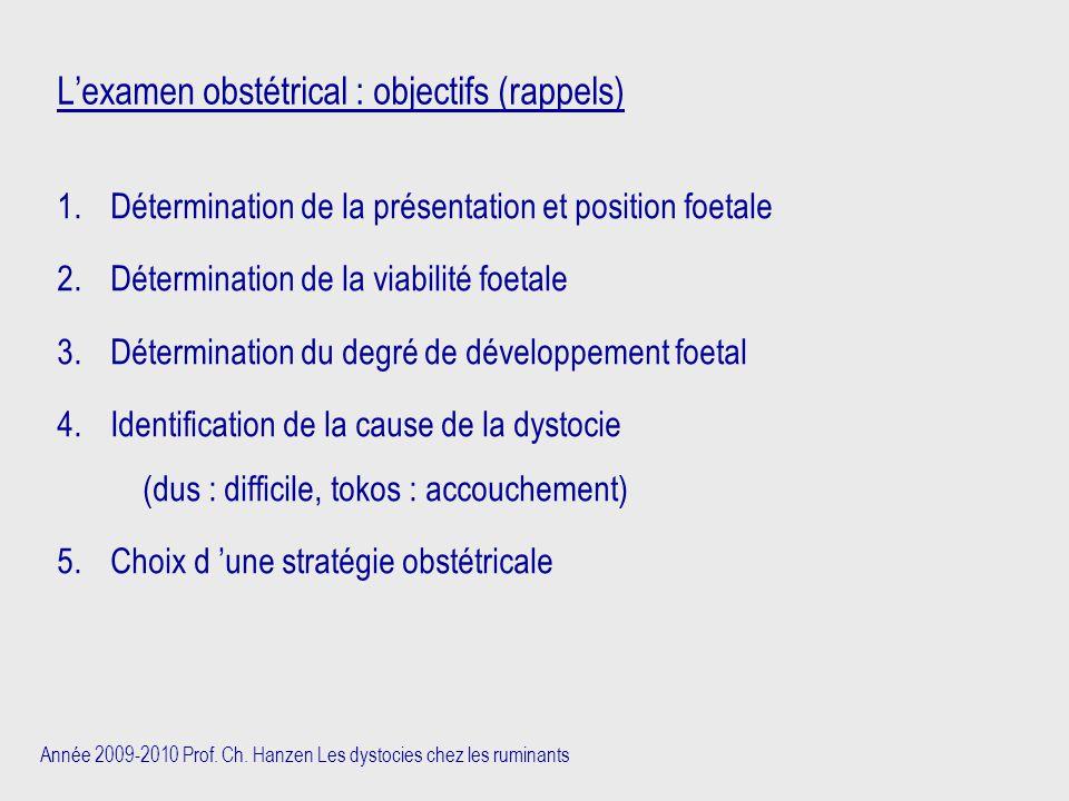 Année 2009-2010 Prof. Ch. Hanzen Les dystocies chez les ruminants L'examen obstétrical : objectifs (rappels) 1.Détermination de la présentation et pos