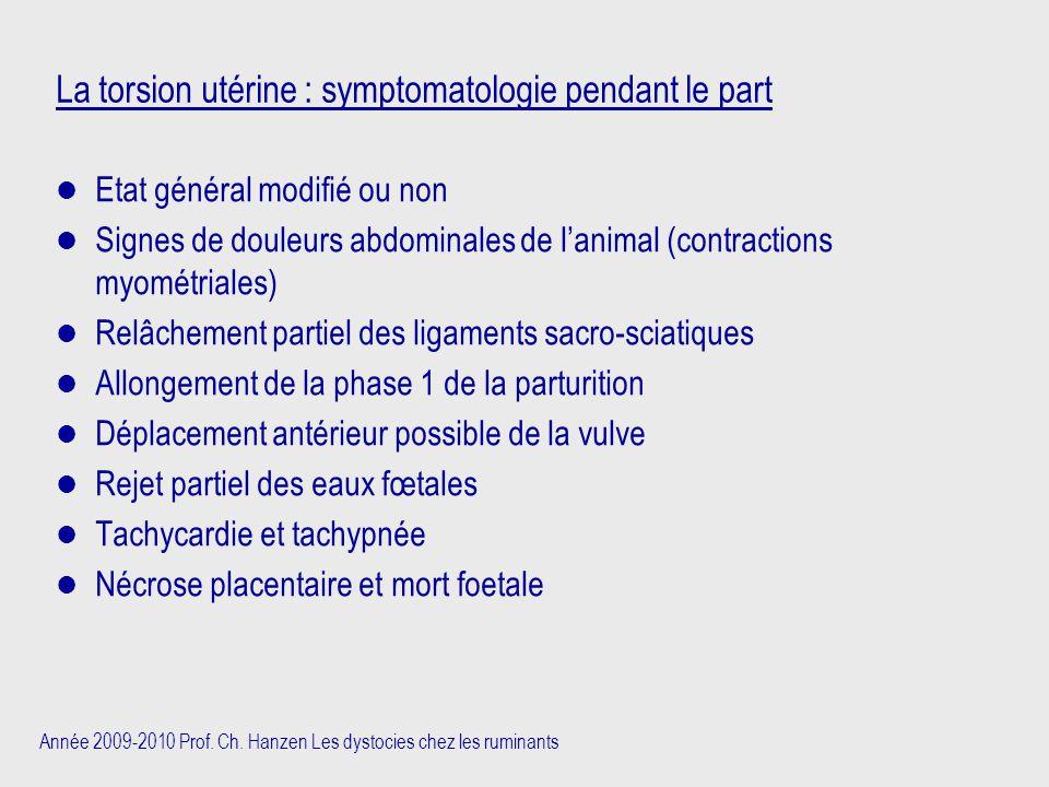 Année 2009-2010 Prof. Ch. Hanzen Les dystocies chez les ruminants La torsion utérine : symptomatologie pendant le part Etat général modifié ou non Sig