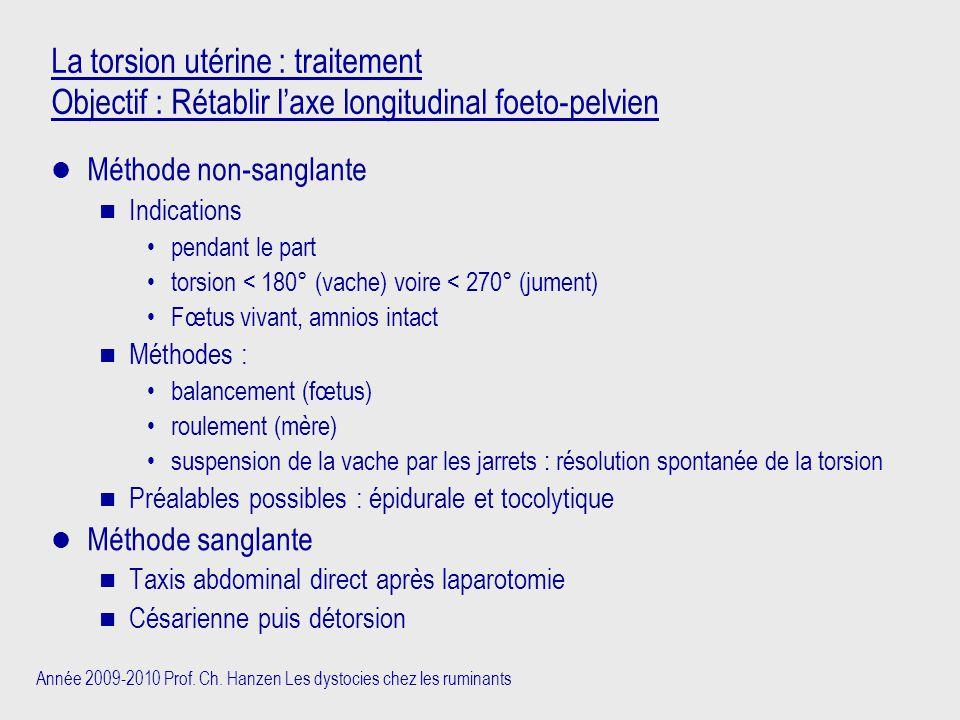 Année 2009-2010 Prof. Ch. Hanzen Les dystocies chez les ruminants La torsion utérine : traitement Objectif : Rétablir l'axe longitudinal foeto-pelvien