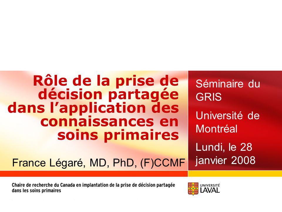 Rôle de la prise de décision partagée dans l'application des connaissances en soins primaires Séminaire du GRIS Université de Montréal Lundi, le 28 janvier 2008 France Légaré, MD, PhD, (F)CCMF