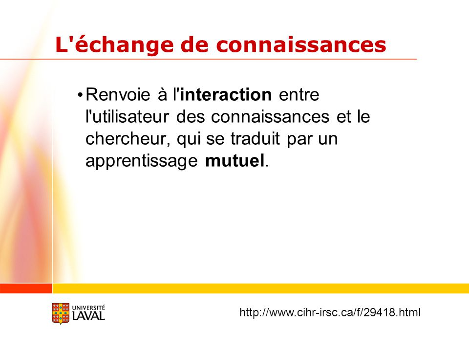 L échange de connaissances Renvoie à l interaction entre l utilisateur des connaissances et le chercheur, qui se traduit par un apprentissage mutuel.