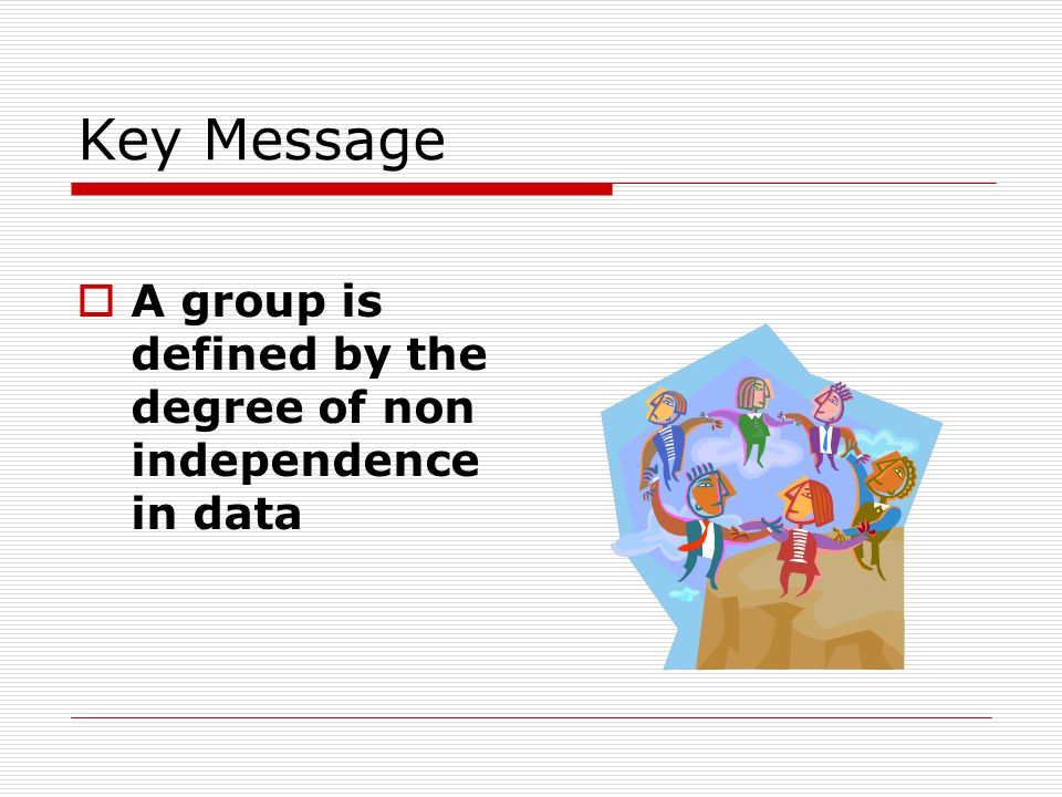 Key Message  A group is defined by the degree of non independence in data