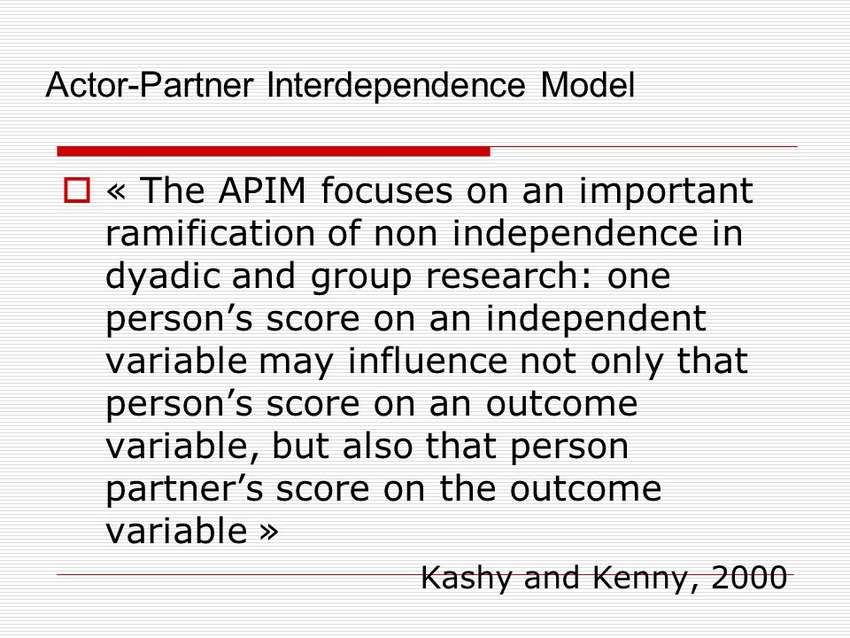 Actor-Partner Interdependence Model  « The APIM focuses on an important ramification of non independence in dyadic and group research: one person's score on an independent variable may influence not only that person's score on an outcome variable, but also that person partner's score on the outcome variable » Kashy and Kenny, 2000