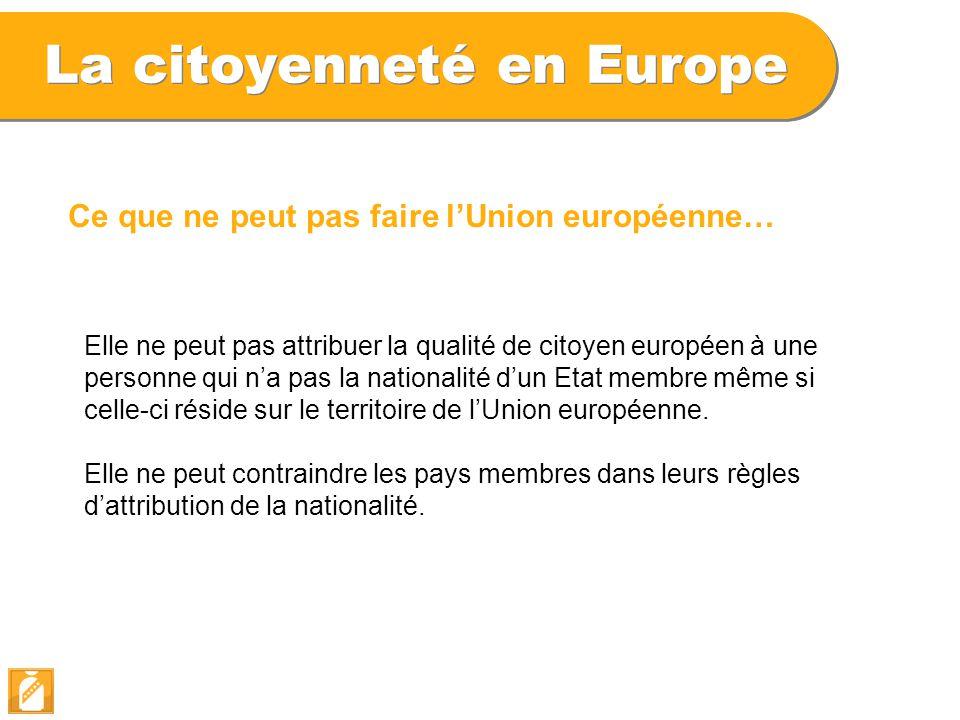 La citoyenneté en Europe Ce que ne peut pas faire l'Union européenne… Elle ne peut pas attribuer la qualité de citoyen européen à une personne qui n'a